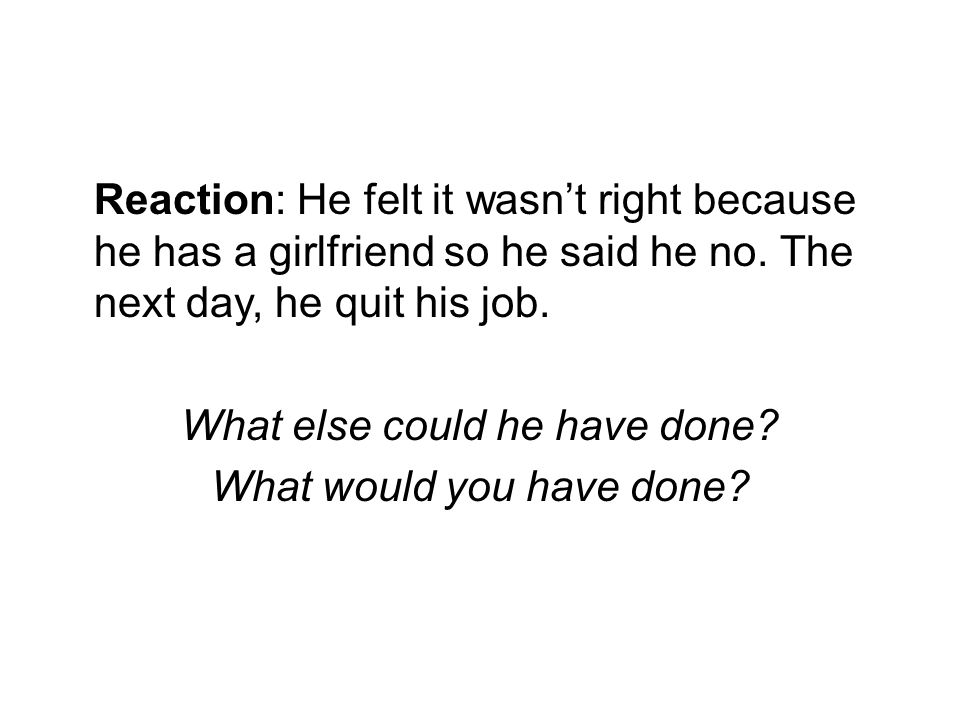 Reaction: He felt it wasn't right because he has a girlfriend so he said he no.
