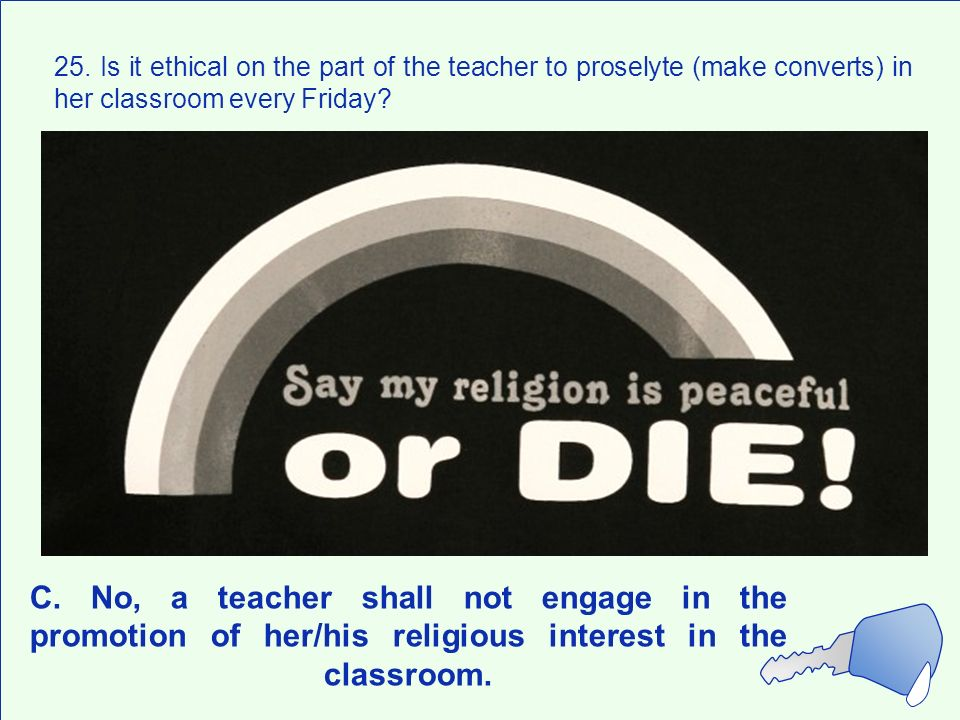 25. Is it ethical on the part of the teacher to proselyte (make converts) in her classroom every Friday