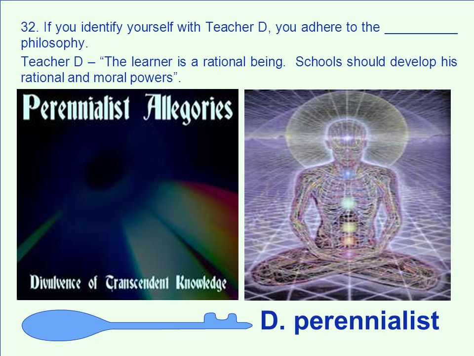 32. If you identify yourself with Teacher D, you adhere to the __________ philosophy.