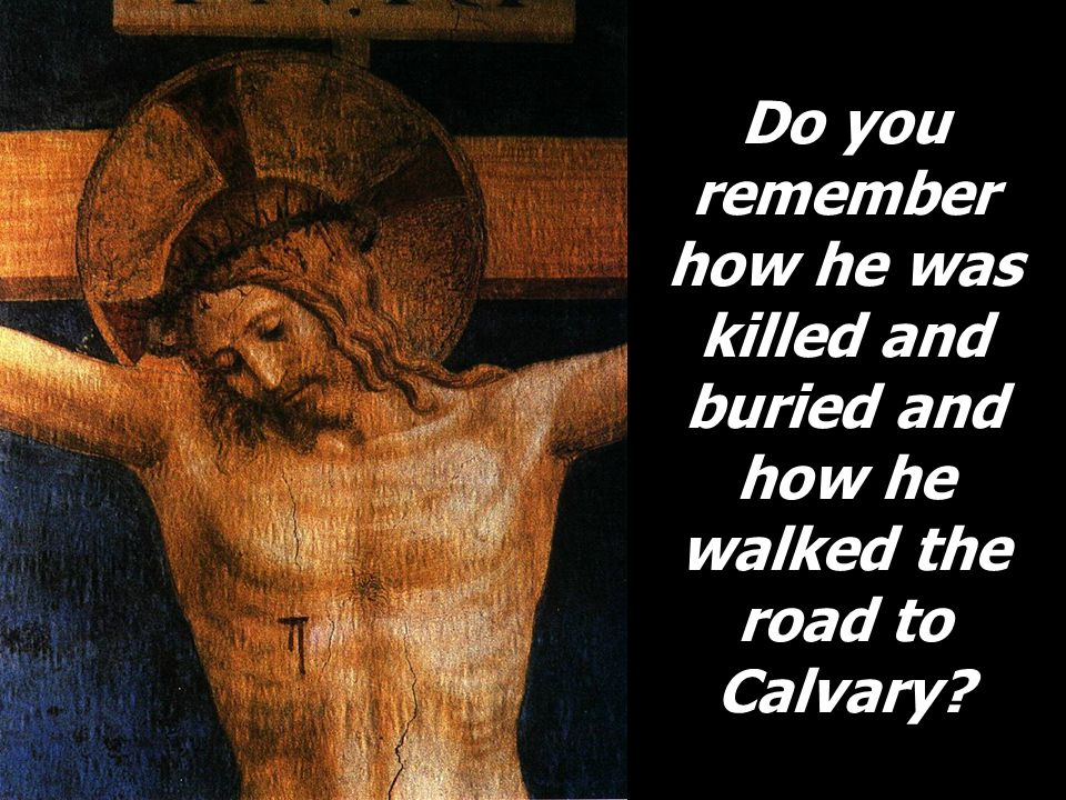 Do you remember how he was killed and buried and how he walked the road to Calvary