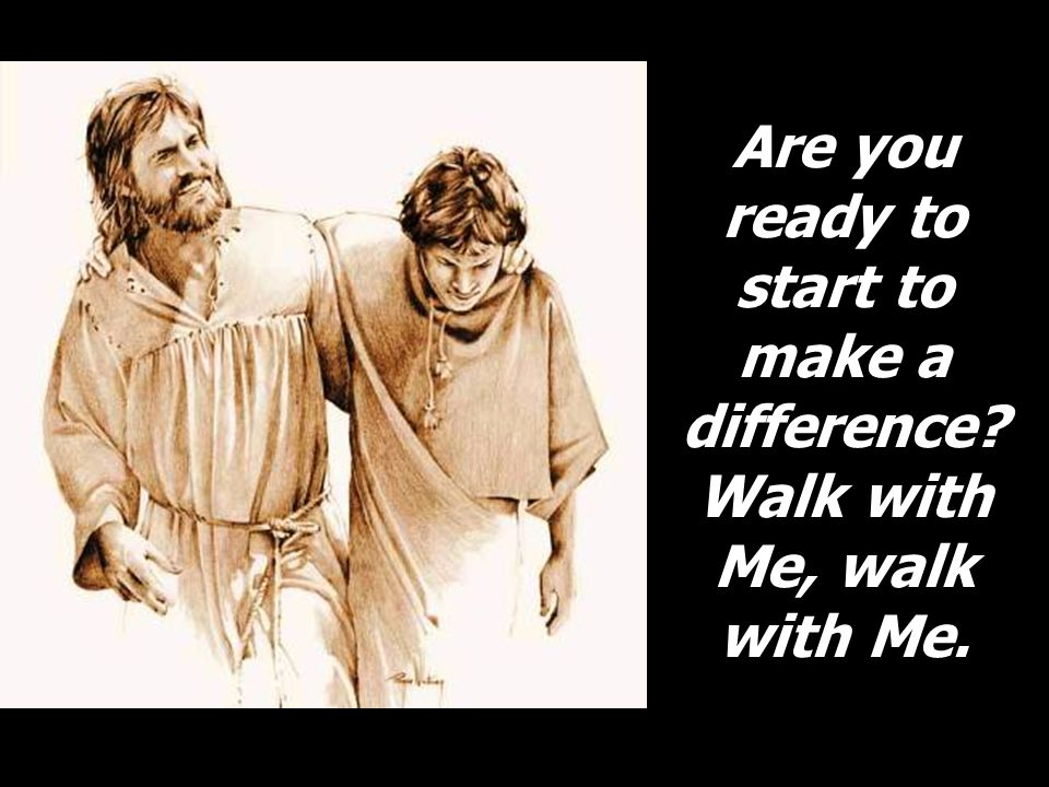 Are you ready to start to make a difference Walk with Me, walk with Me.
