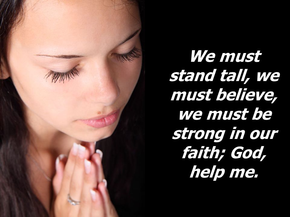 We must stand tall, we must believe, we must be strong in our faith; God, help me.