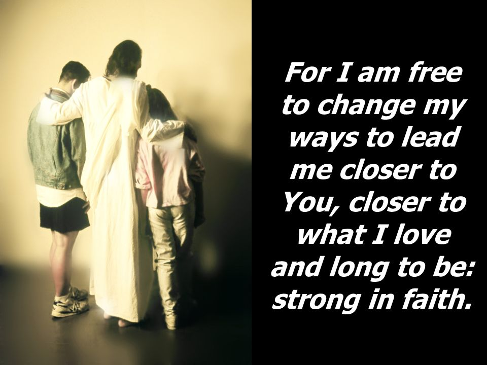For I am free to change my ways to lead me closer to You, closer to what I love and long to be: strong in faith.