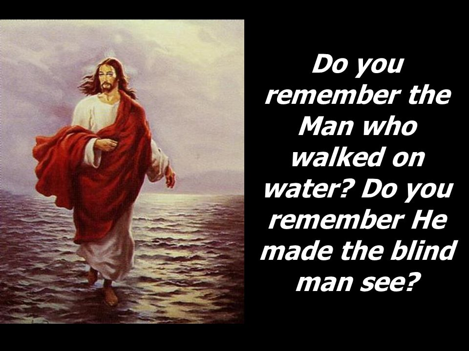 Do you remember the Man who walked on water