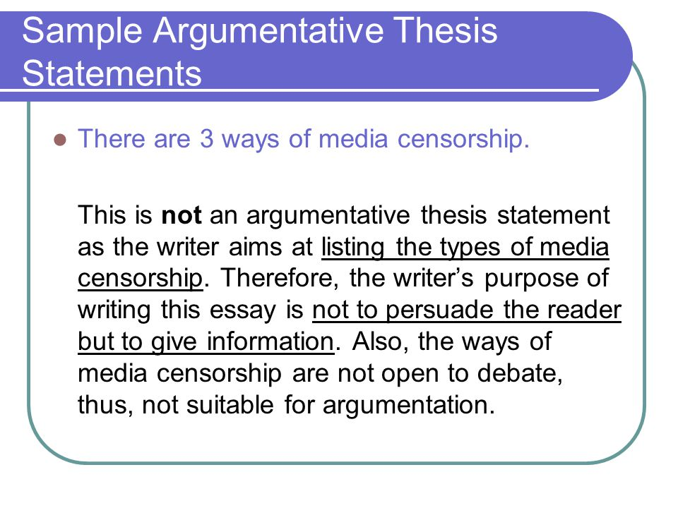 sample argumentative thesis statements Instead of implying your thesis or main idea, in an argumentative essay, you'll  most likely be required to write out your thesis statement for your audience.