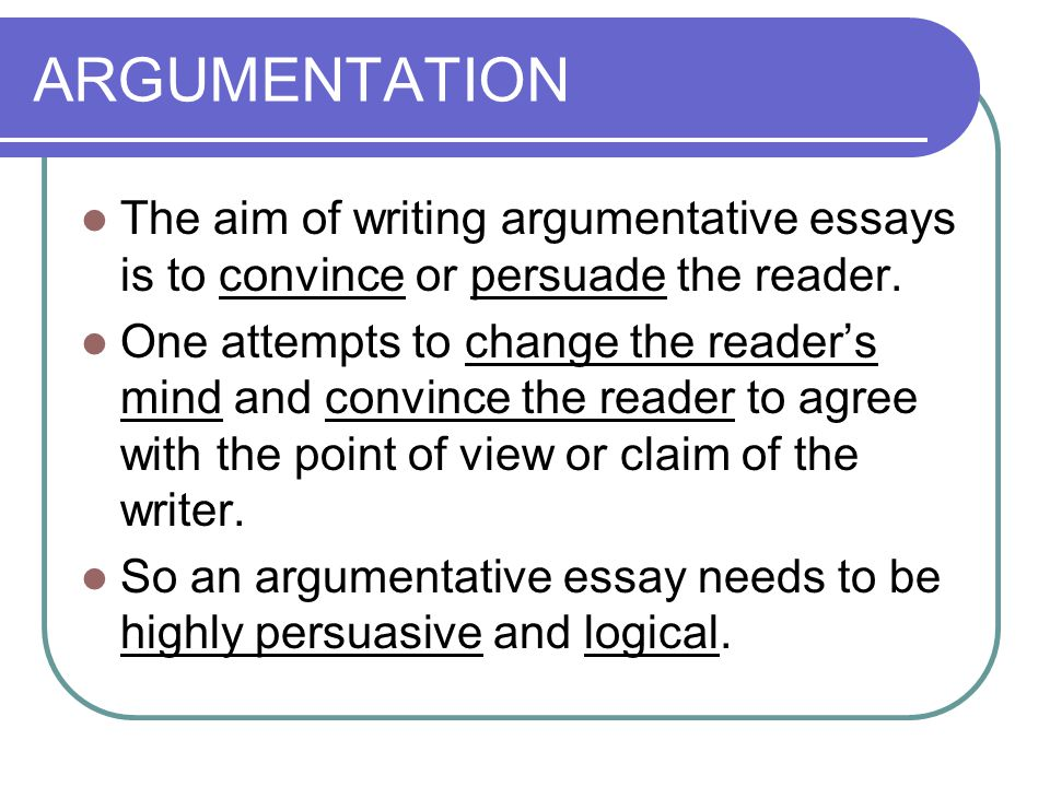 ARGUMENTATION The aim of writing argumentative essays is to convince or persuade the reader.