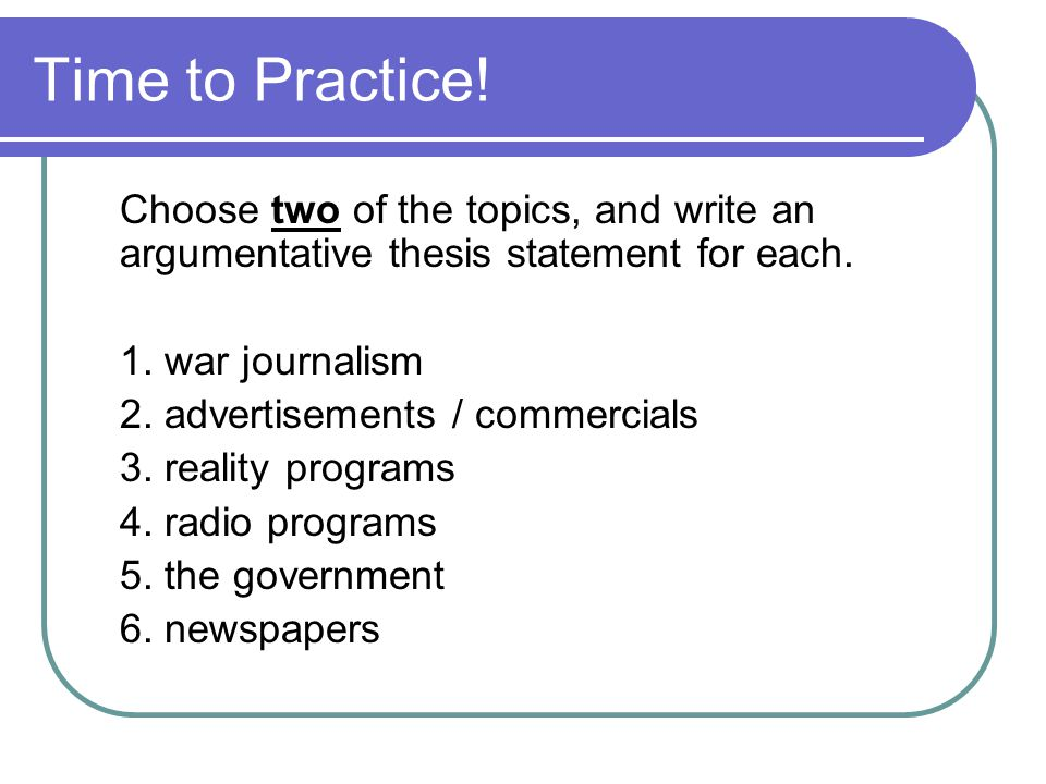Time to Practice! Choose two of the topics, and write an argumentative thesis statement for each. 1. war journalism.