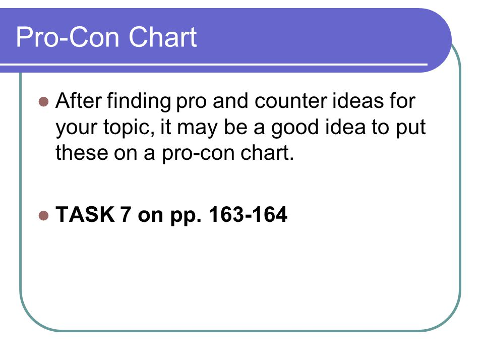 Pro-Con Chart After finding pro and counter ideas for your topic, it may be a good idea to put these on a pro-con chart.