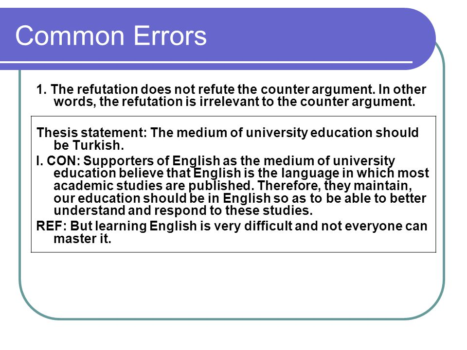 Common Errors 1. The refutation does not refute the counter argument. In other words, the refutation is irrelevant to the counter argument.