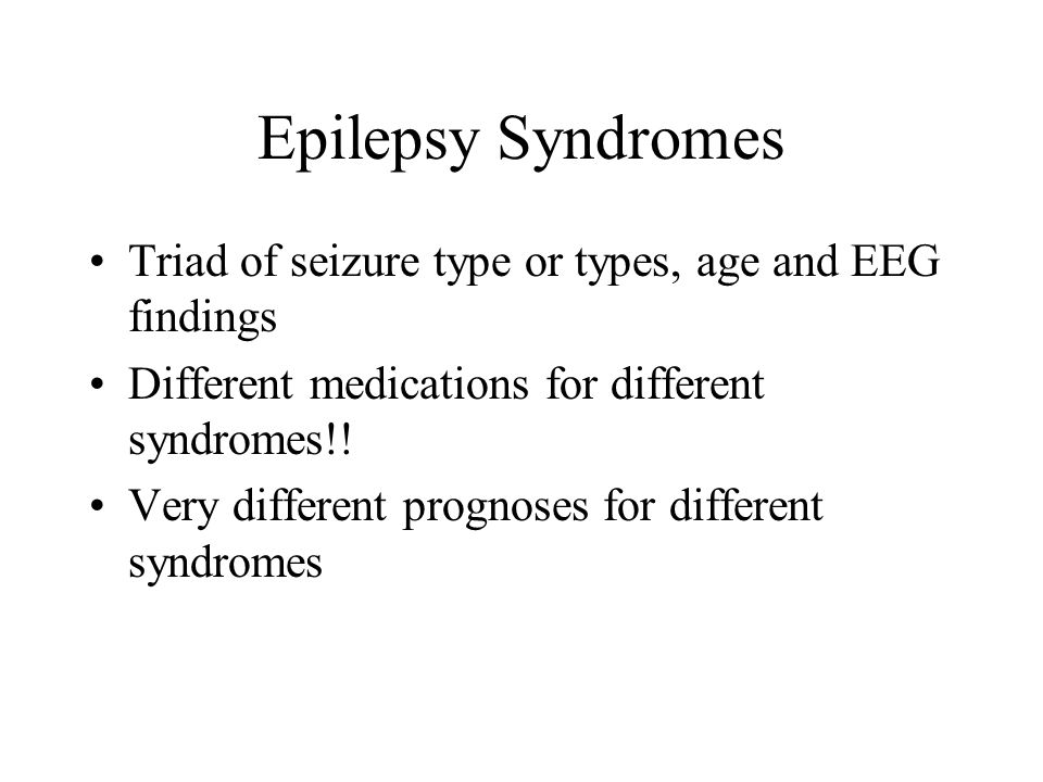Epilepsy SyndromesTriad of seizure type or types, age and EEG findings. Different medications for different syndromes!!
