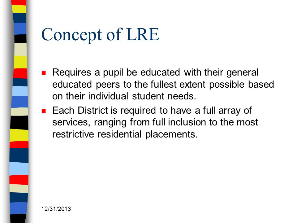 Concept of LRE Requires a pupil be educated with their general educated peers to the fullest extent possible based on their individual student needs.