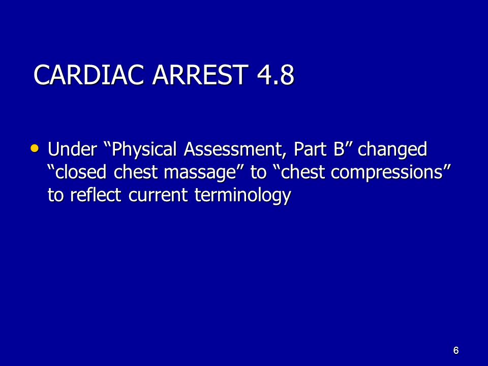 CARDIAC ARREST 4.8 Under Physical Assessment, Part B changed closed chest massage to chest compressions to reflect current terminology.