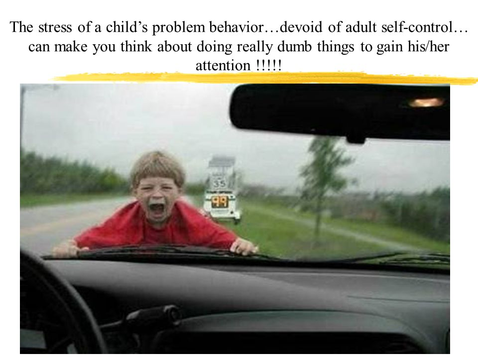 The stress of a child's problem behavior…devoid of adult self-control… can make you think about doing really dumb things to gain his/her attention !!!!!