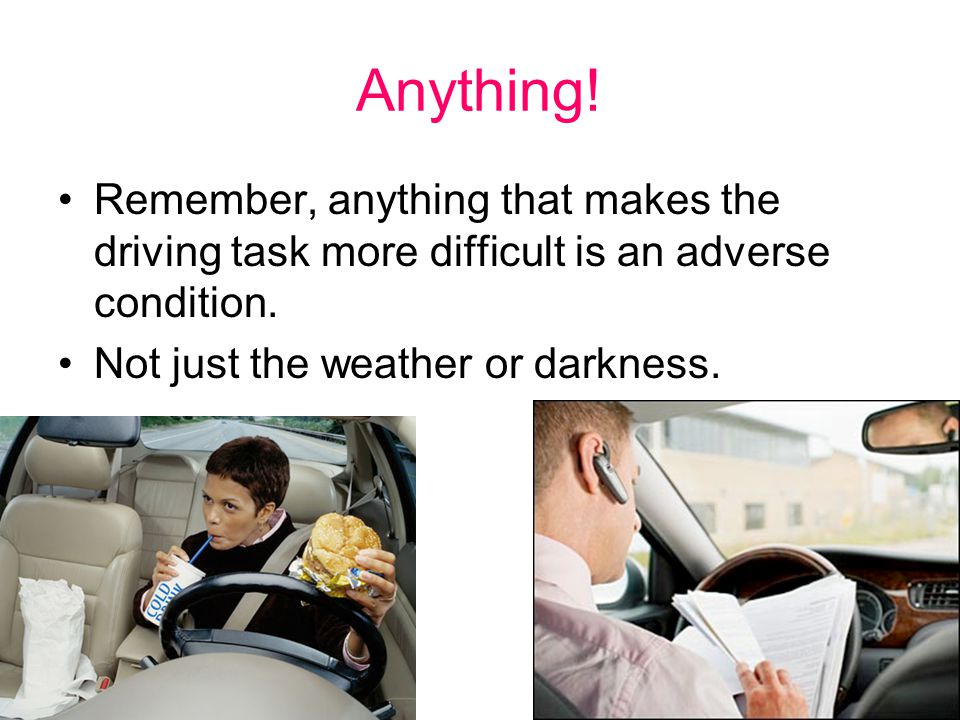 Anything. Remember, anything that makes the driving task more difficult is an adverse condition.