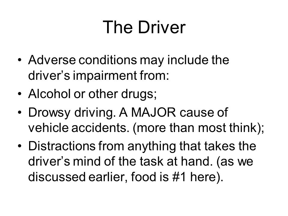 The Driver Adverse conditions may include the driver's impairment from: Alcohol or other drugs;