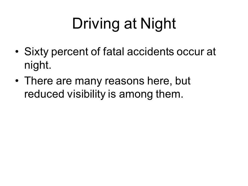 Driving at Night Sixty percent of fatal accidents occur at night.