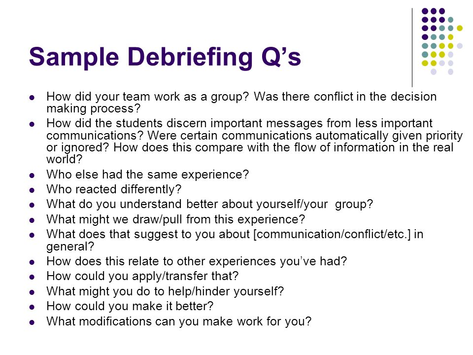 Sample Debriefing Q's How did your team work as a group Was there conflict in the decision making process