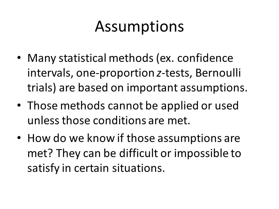 Assumptions Many statistical methods (ex. confidence intervals, one-proportion z-tests, Bernoulli trials) are based on important assumptions.