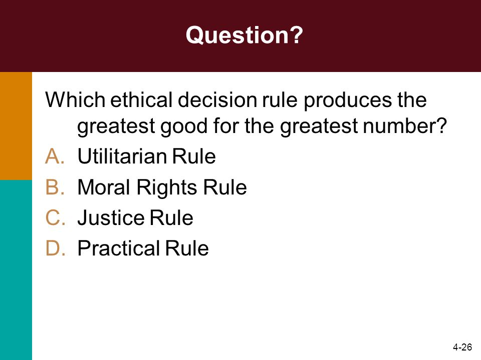 Question Which ethical decision rule produces the greatest good for the greatest number Utilitarian Rule.