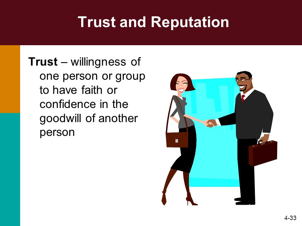 Trust and Reputation Trust – willingness of one person or group to have faith or confidence in the goodwill of another person.