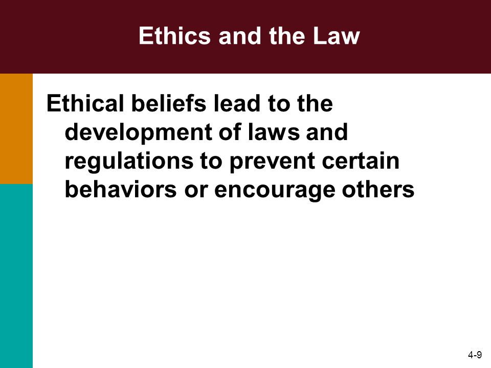 Ethics and the Law Ethical beliefs lead to the development of laws and regulations to prevent certain behaviors or encourage others.