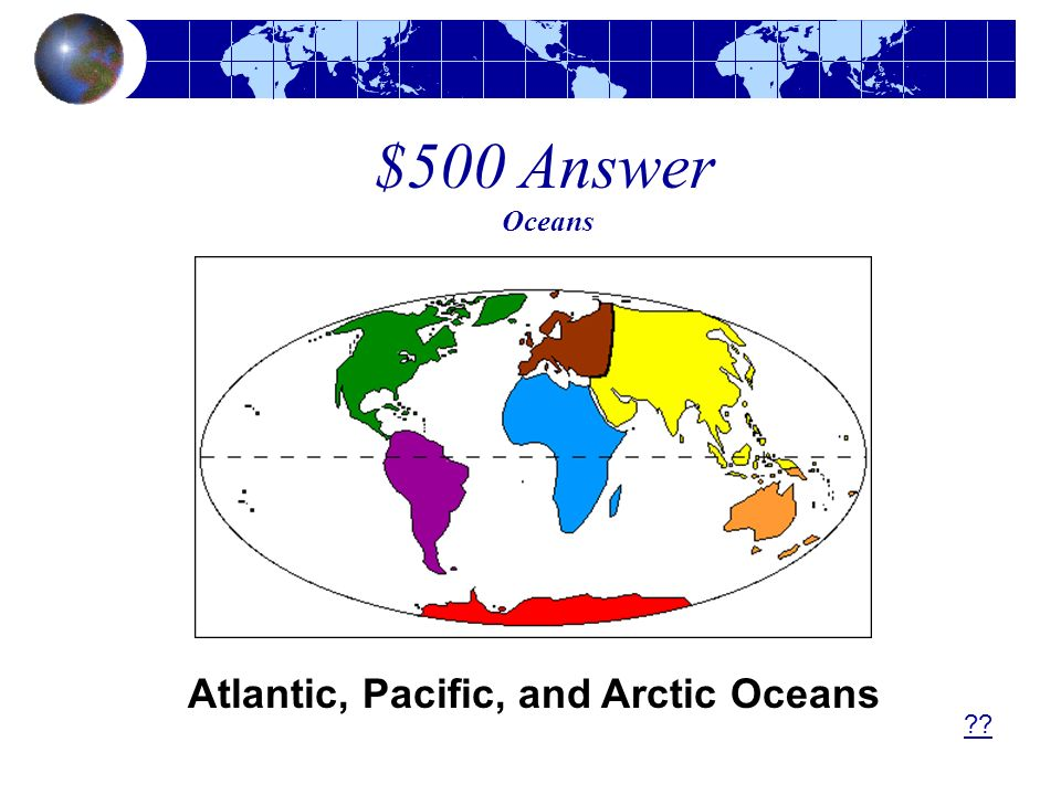 $500 Answer Oceans Atlantic, Pacific, and Arctic Oceans
