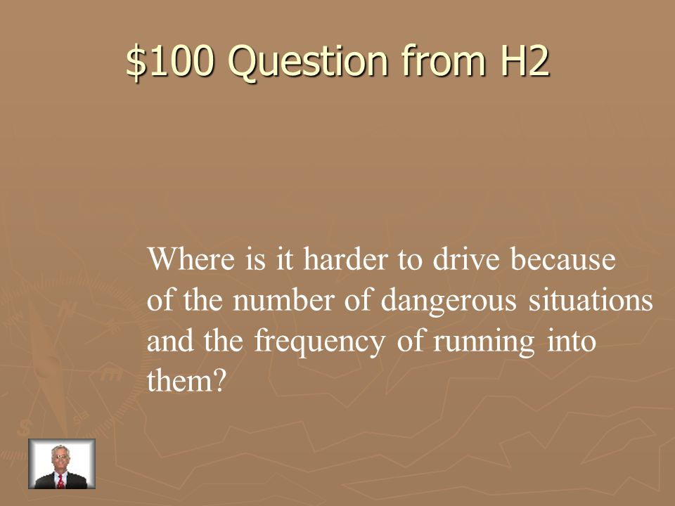 $100 Question from H2 Where is it harder to drive because
