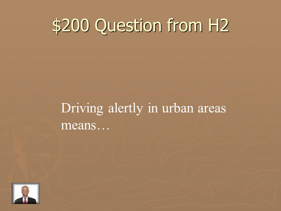 $200 Question from H2 Driving alertly in urban areas means…
