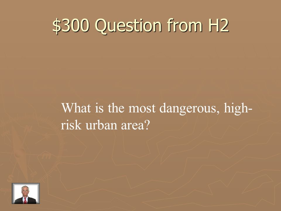 $300 Question from H2 What is the most dangerous, high-