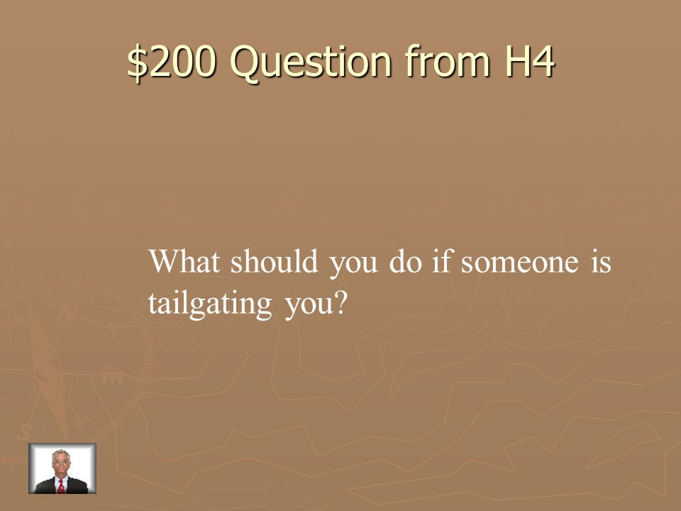 $200 Question from H4 What should you do if someone is tailgating you