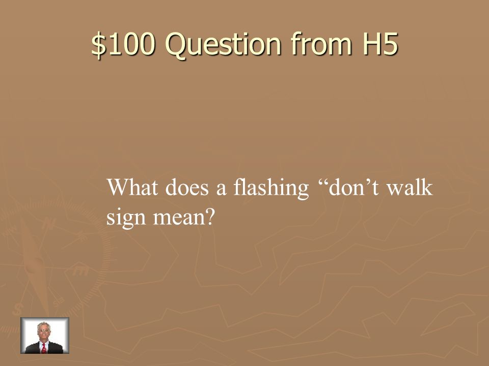 $100 Question from H5 What does a flashing don't walk sign mean