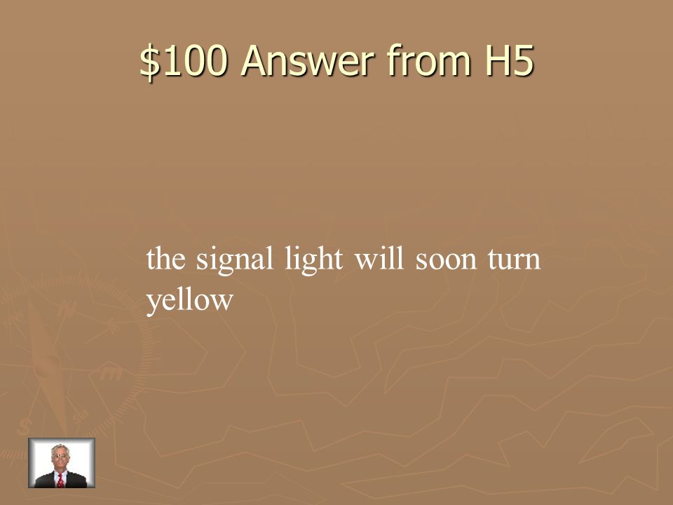 $100 Answer from H5 the signal light will soon turn yellow