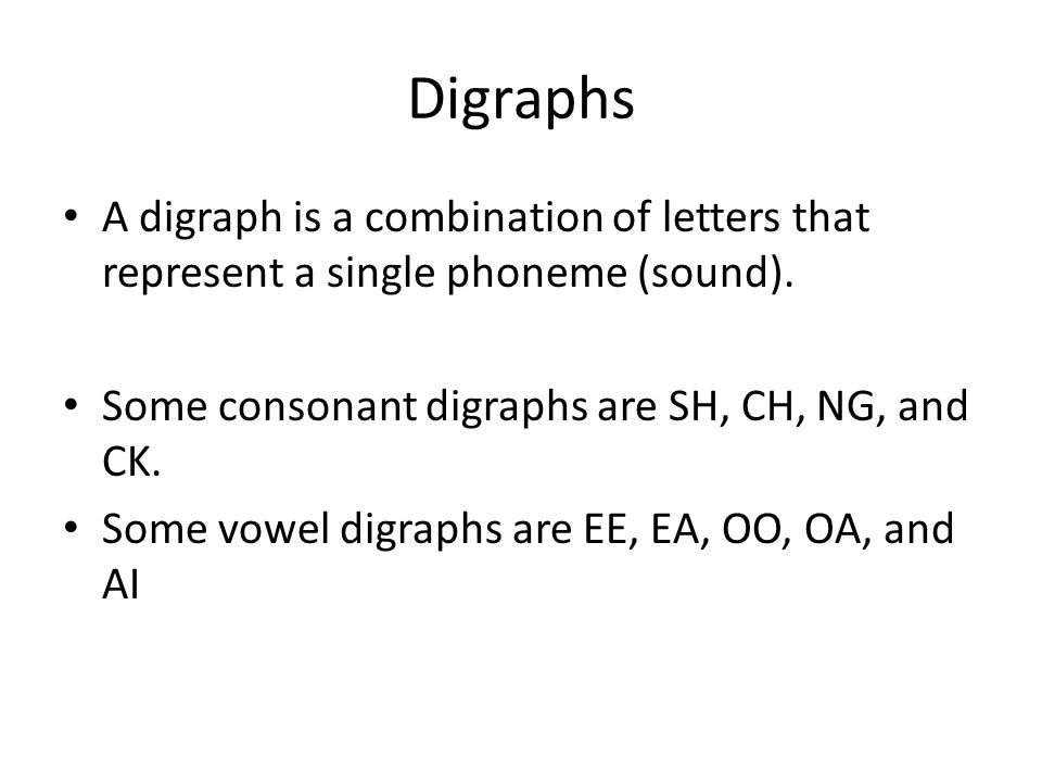 Digraphs A digraph is a combination of letters that represent a single phoneme (sound). Some consonant digraphs are SH, CH, NG, and CK.