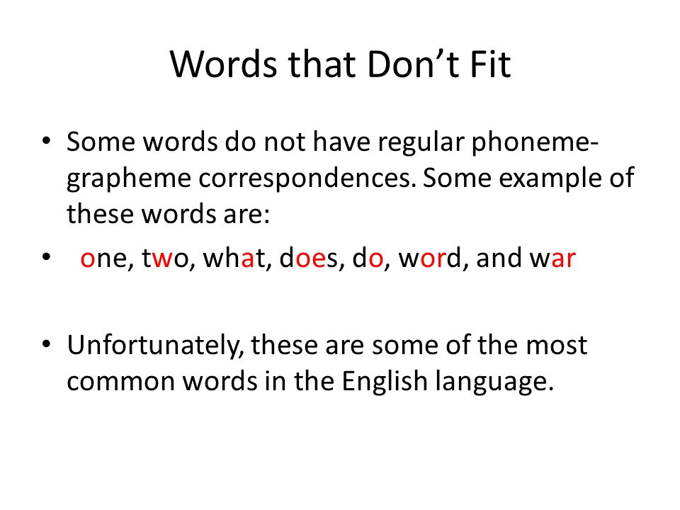 Words that Don't Fit Some words do not have regular phoneme-grapheme correspondences. Some example of these words are: