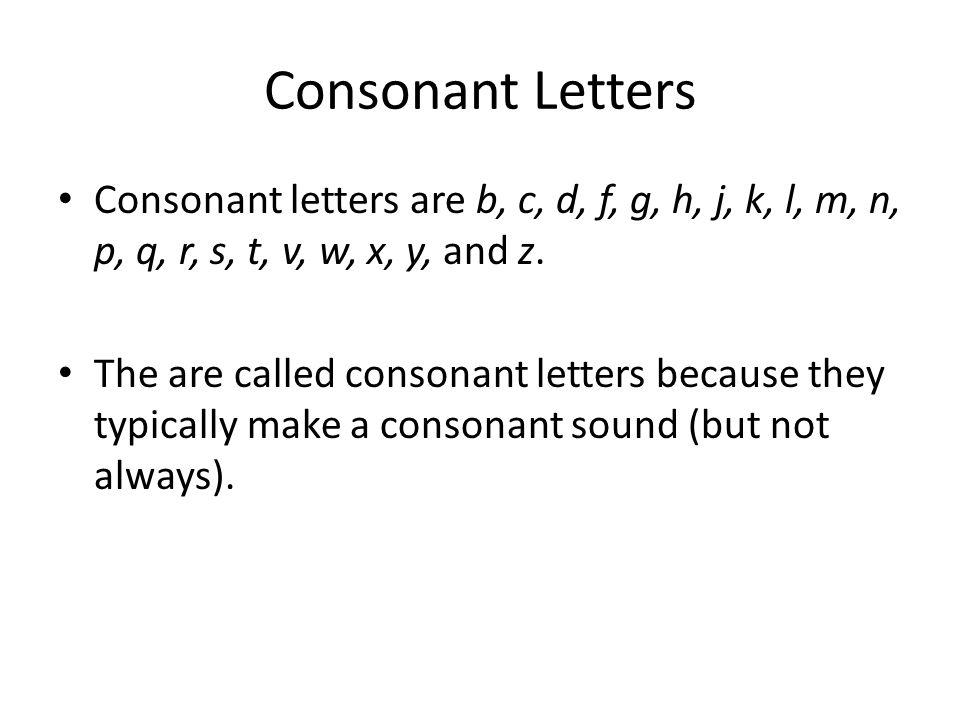 Consonant Letters Consonant letters are b, c, d, f, g, h, j, k, l, m, n, p, q, r, s, t, v, w, x, y, and z.