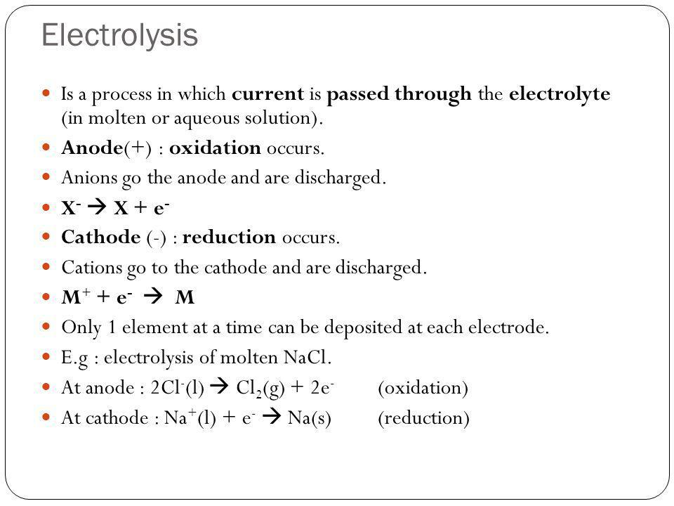 ElectrolysisIs a process in which current is passed through the electrolyte (in molten or aqueous solution).