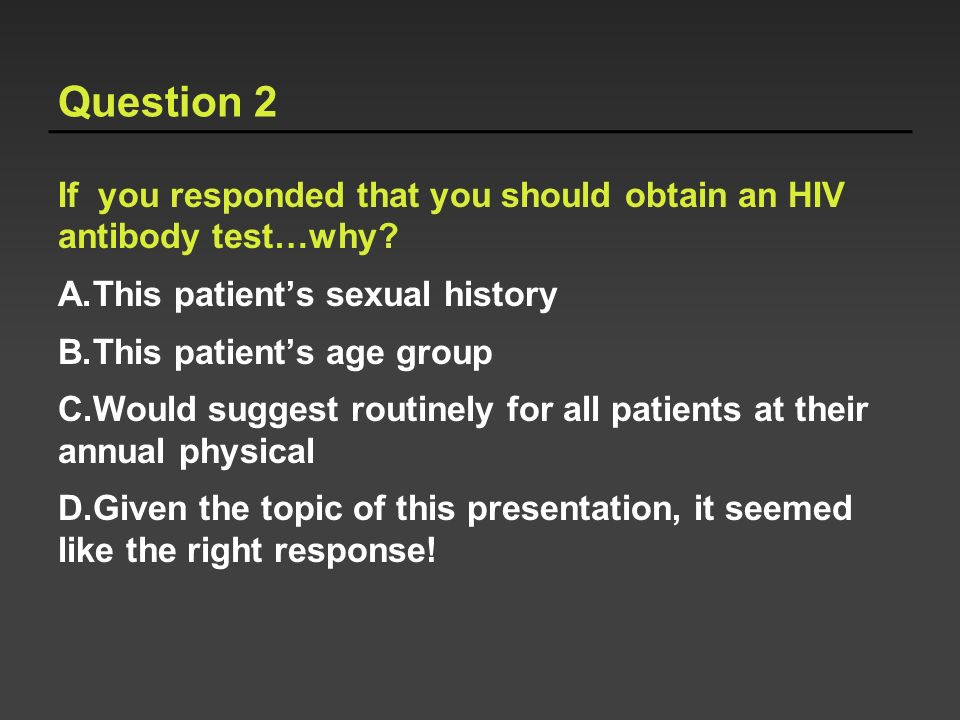 Question 2 If you responded that you should obtain an HIV antibody test…why This patient's sexual history.