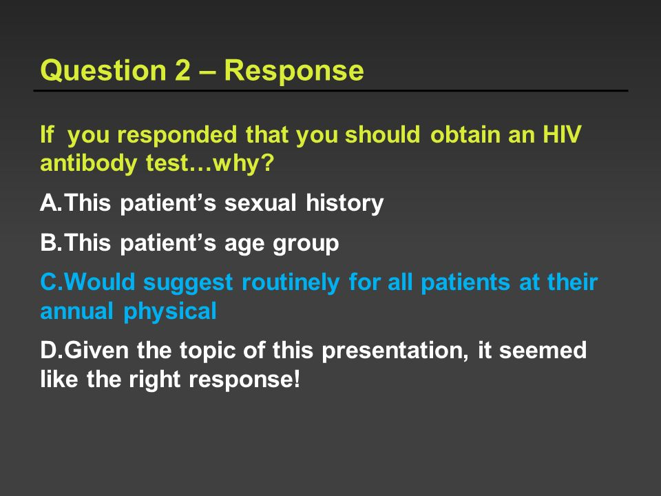 Question 2 – Response If you responded that you should obtain an HIV antibody test…why This patient's sexual history.