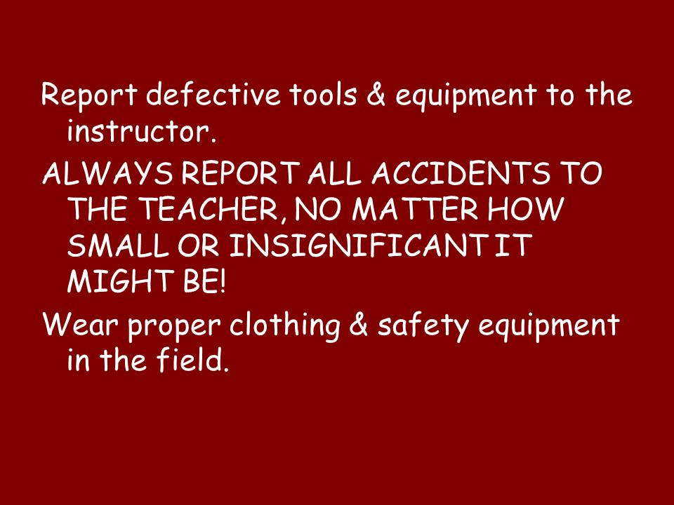 Report defective tools & equipment to the instructor.