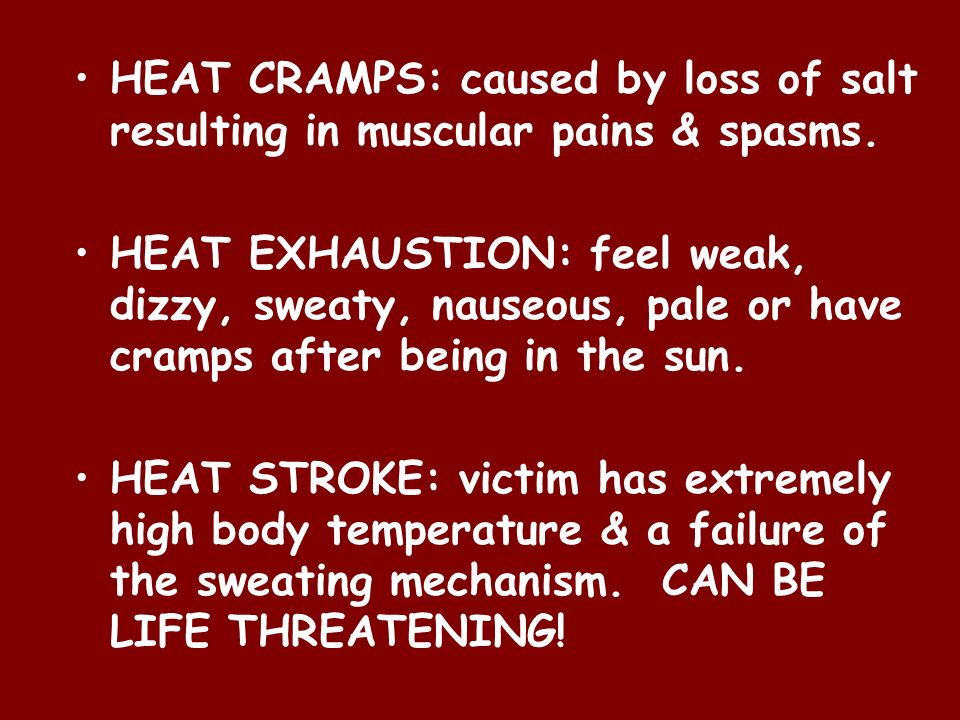 HEAT CRAMPS: caused by loss of salt resulting in muscular pains & spasms.