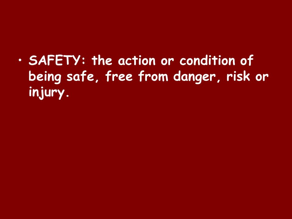 SAFETY: the action or condition of being safe, free from danger, risk or injury.