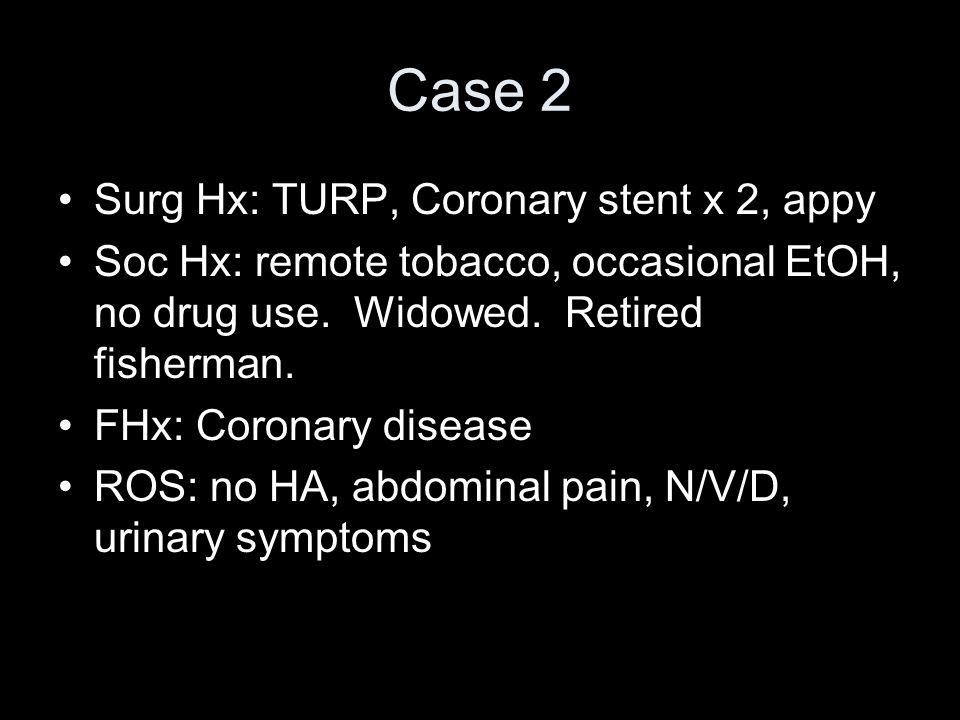 Case 2 Surg Hx: TURP, Coronary stent x 2, appy