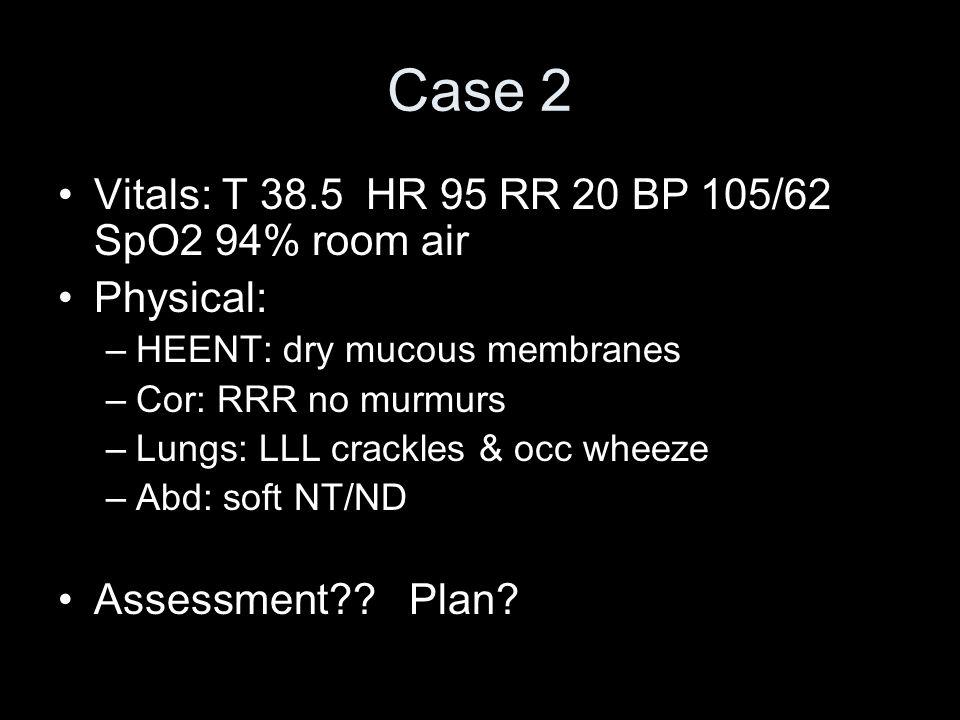 Case 2 Vitals: T 38.5 HR 95 RR 20 BP 105/62 SpO2 94% room air