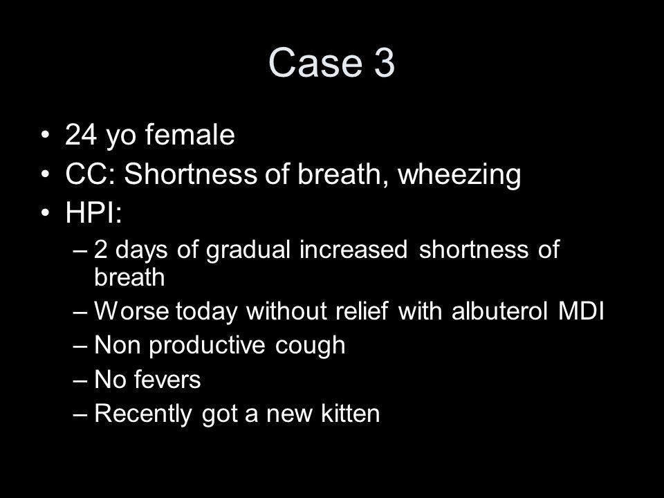 Case 3 24 yo female CC: Shortness of breath, wheezing HPI: