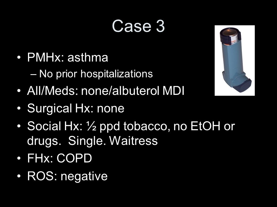 Case 3 PMHx: asthma All/Meds: none/albuterol MDI Surgical Hx: none