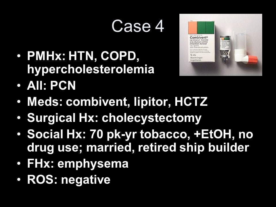 Case 4 PMHx: HTN, COPD, hypercholesterolemia All: PCN