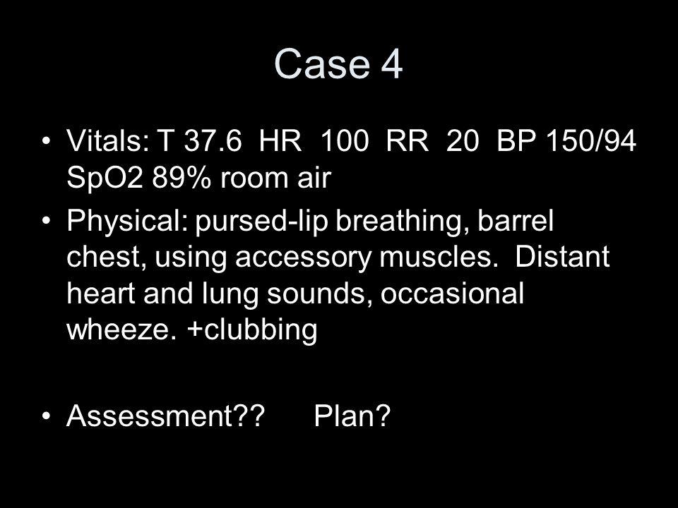 Case 4 Vitals: T 37.6 HR 100 RR 20 BP 150/94 SpO2 89% room air
