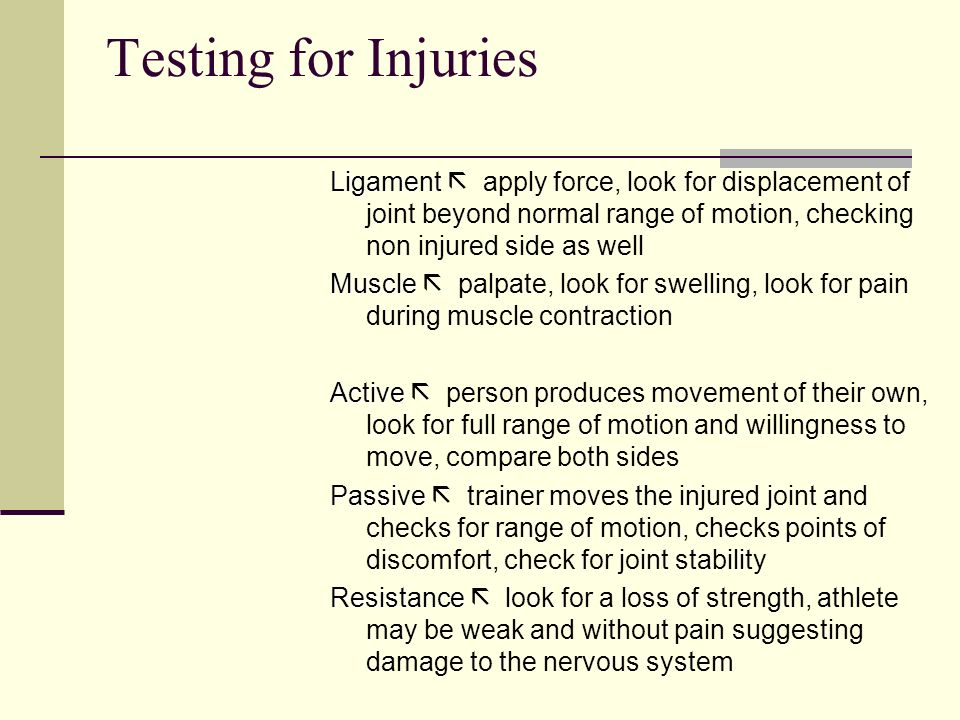 Testing for Injuries Ligament  apply force, look for displacement of joint beyond normal range of motion, checking non injured side as well.