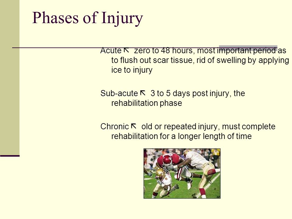 Phases of Injury Acute  zero to 48 hours, most important period as to flush out scar tissue, rid of swelling by applying ice to injury.