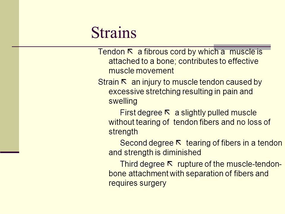 Strains Tendon  a fibrous cord by which a muscle is attached to a bone; contributes to effective muscle movement.